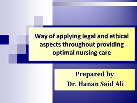 Way of applying legal and ethical aspects throughout providing optimal nursing care Prepared by Dr. Hanan Said Ali.