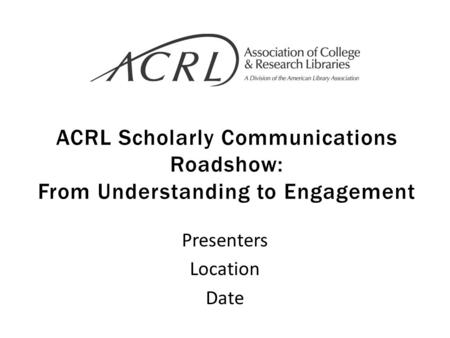 ACRL Scholarly Communications Roadshow: From Understanding to Engagement Presenters Location Date.