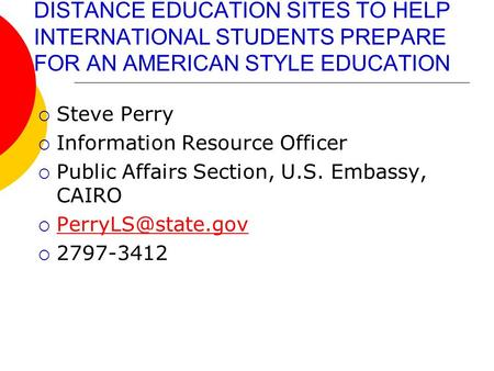 DISTANCE EDUCATION SITES TO HELP INTERNATIONAL STUDENTS PREPARE FOR AN AMERICAN STYLE EDUCATION  Steve Perry  Information Resource Officer  Public Affairs.