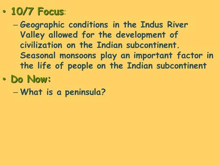 10/7 Focus 10/7 Focus : – Geographic conditions in the Indus River Valley allowed for the development of civilization on the Indian subcontinent. Seasonal.