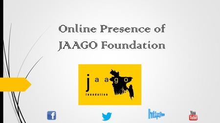 Online Presence of JAAGO Foundation. Social Media for JAAGO A huge number of people are connected through social media, which is interactive and social.