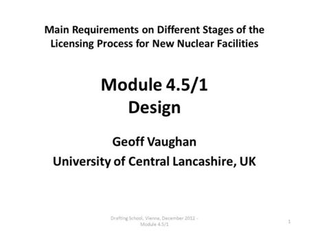 Main Requirements on Different Stages of the Licensing Process for New Nuclear Facilities Module 4.5/1 Design Geoff Vaughan University of Central Lancashire,