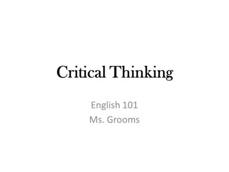 "Critical Thinking English 101 Ms. Grooms. Critic From the Greek word kritikos, means ""one who can judge and discern"" Someone who thinks critically."