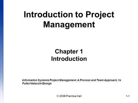 © 2008 Prentice Hall1-1 Introduction to Project Management Chapter 1 Introduction Information Systems Project Management: A Process and Team Approach,