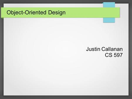 "Object-Oriented Design Justin Callanan CS 597. Object-Oriented Basics ● Data is stored and processed in ""objects"" ● Objects represent generalized real."