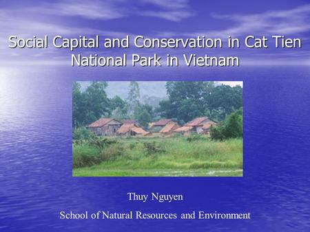 Social Capital and Conservation in Cat Tien National Park in Vietnam Thuy Nguyen School of Natural Resources and Environment.