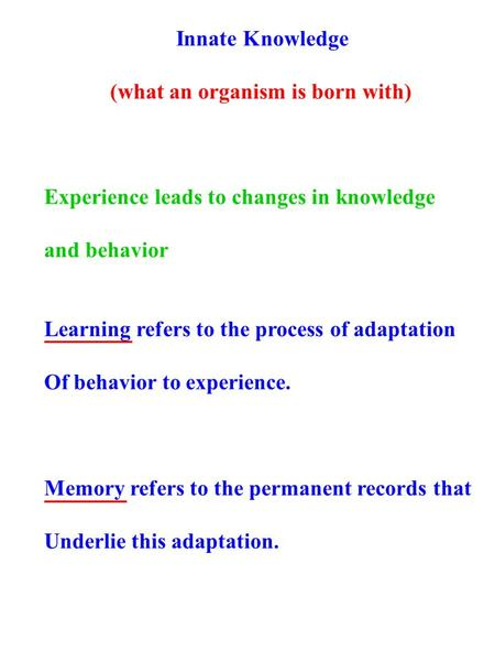Innate Knowledge (what an organism is born with) Experience leads to changes in knowledge and behavior Learning refers to the process of adaptation Of.