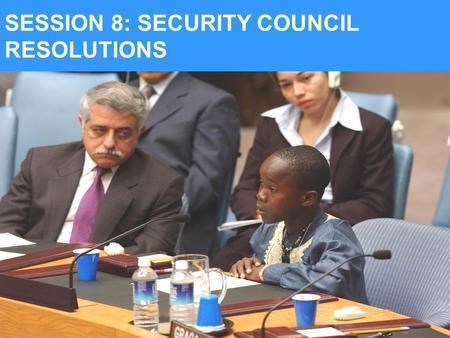 SESSION 8: SECURITY COUNCIL RESOLUTIONS. AT THE END OF SESSION 8, YOU SHOULD BE ABLE TO: Explain the relevance of the work of the UN Security Council.