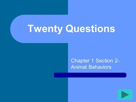 Twenty Questions Chapter 1 Section 2- Animal Behaviors.
