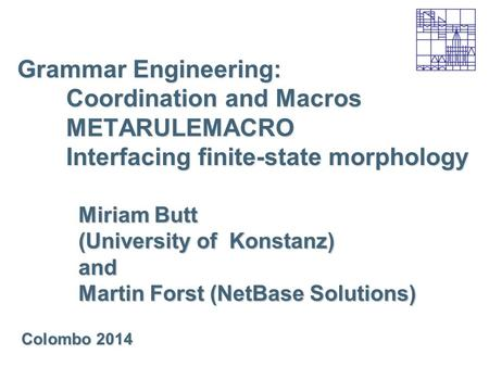 Grammar Engineering: Coordination and Macros METARULEMACRO Interfacing finite-state morphology Miriam Butt (University of Konstanz) and Martin Forst (NetBase.