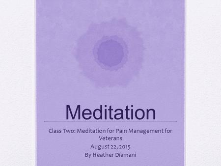 Meditation Class Two: Meditation for Pain Management for Veterans August 22, 2015 By Heather Díamani.