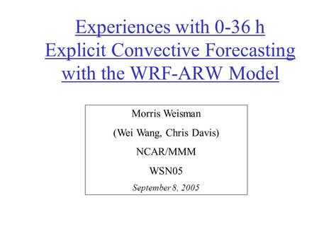 Experiences with 0-36 h Explicit Convective Forecasting with the WRF-ARW Model Morris Weisman (Wei Wang, Chris Davis) NCAR/MMM WSN05 September 8, 2005.