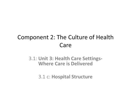 Component 2: The Culture of Health Care 3.1: Unit 3: Health Care Settings- Where Care is Delivered 3.1 c: Hospital Structure.