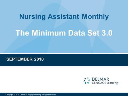Nursing Assistant Monthly Copyright © 2010 Delmar, Cengage Learning. All rights reserved. The Minimum Data Set 3.0 SEPTEMBER 2010.