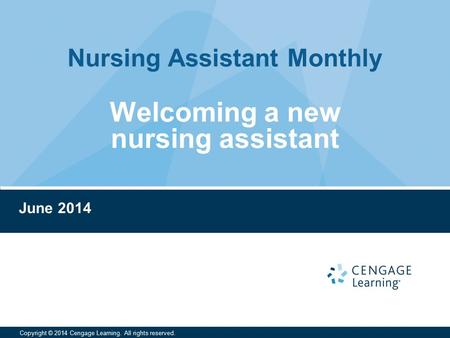 Nursing Assistant Monthly Copyright © 2014 Cengage Learning. All rights reserved. June 2014 Welcoming a new nursing assistant.