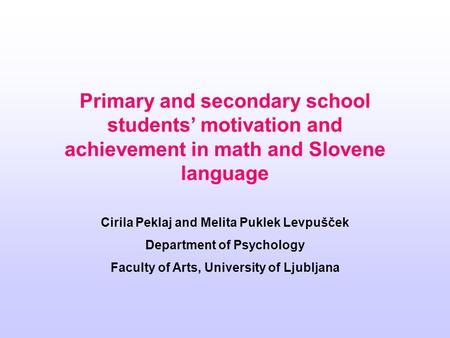 Primary and secondary school students' motivation and achievement in math and Slovene language Cirila Peklaj and Melita Puklek Levpušček Department of.