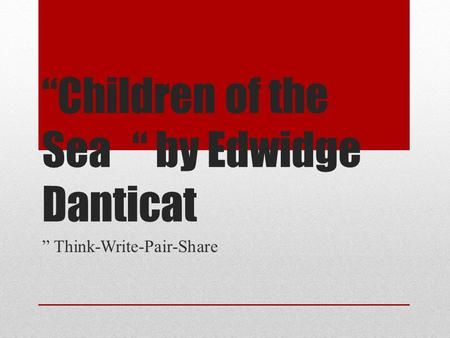 """Children of the Sea"" by Edwidge Danticat "" Think-Write-Pair-Share."
