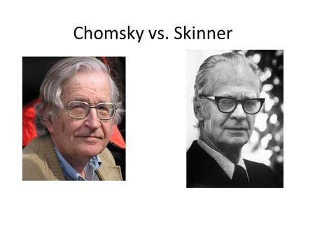 Chomsky vs. Skinner. Skinner, a behavioural psychologist any acquisition was due to a learning process involving the shaping of grammar into a correct.