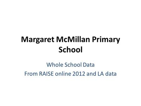 Margaret McMillan Primary School Whole School Data From RAISE online 2012 and LA data.