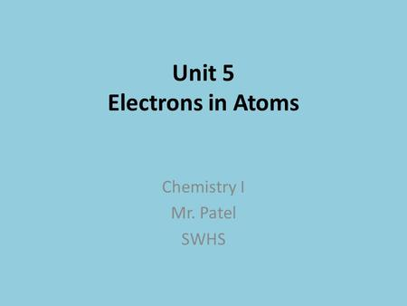 Unit 5 Electrons in Atoms Chemistry I Mr. Patel SWHS.