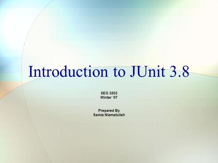 Introduction to JUnit 3.8 SEG 3203 Winter '07 Prepared By Samia Niamatullah.