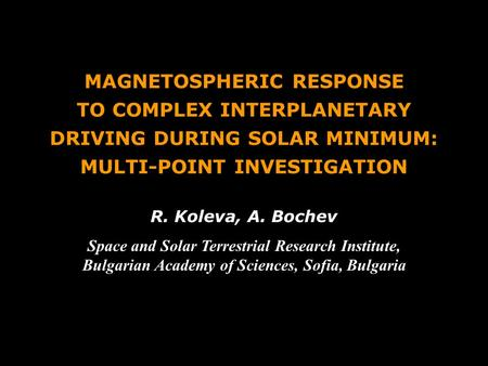 MAGNETOSPHERIC RESPONSE TO COMPLEX INTERPLANETARY DRIVING DURING SOLAR MINIMUM: MULTI-POINT INVESTIGATION R. Koleva, A. Bochev Space and Solar Terrestrial.