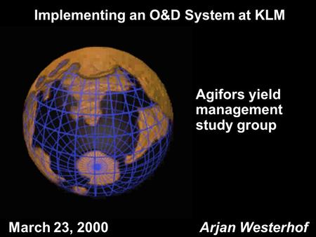 1 Arjan Westerhof 04 June 2016 Implementing an O&D System at KLM March 23, 2000 Arjan Westerhof Agifors yield management study group.