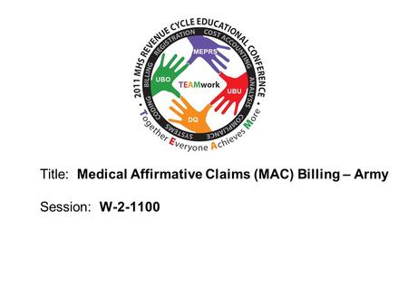 2010 UBO/UBU Conference Title: Medical Affirmative Claims (MAC) Billing – Army Session: W-2-1100.
