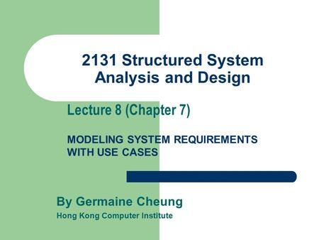 2131 Structured System Analysis and Design By Germaine Cheung Hong Kong Computer Institute Lecture 8 (Chapter 7) MODELING SYSTEM REQUIREMENTS WITH USE.
