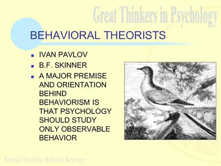 BEHAVIORAL THEORISTS IVAN PAVLOV B.F. SKINNER A MAJOR PREMISE AND ORIENTATION BEHIND BEHAVIORISM IS THAT PSYCHOLOGY SHOULD STUDY ONLY OBSERVABLE BEHAVIOR.
