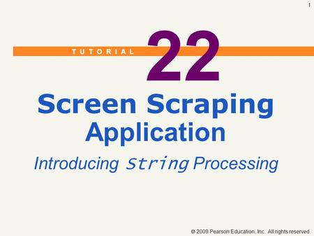 T U T O R I A L  2009 Pearson Education, Inc. All rights reserved. 1 22 Screen Scraping Application Introducing String Processing.