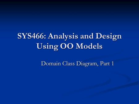 SYS466: Analysis and Design Using OO Models Domain Class Diagram, Part 1.