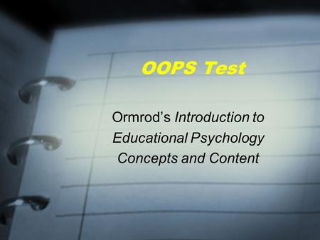 OOPS Test Ormrod's Introduction to Educational Psychology Concepts and Content.