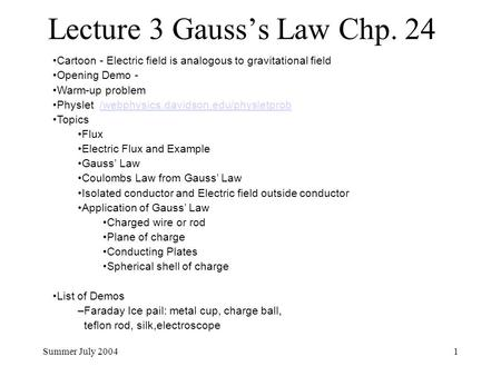 Summer July 20041 Lecture 3 Gauss's Law Chp. 24 Cartoon - Electric field is analogous to gravitational field Opening Demo - Warm-up problem Physlet /webphysics.davidson.edu/physletprob/webphysics.davidson.edu/physletprob.