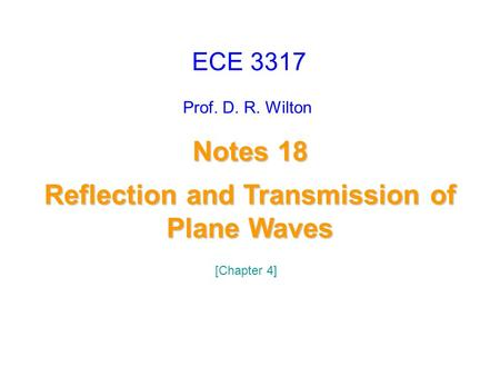 Prof. D. R. Wilton Notes 18 Reflection and Transmission of Plane Waves Reflection and Transmission of Plane Waves ECE 3317 [Chapter 4]