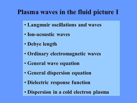 Plasma waves in the fluid picture I Langmuir oscillations and waves Ion-acoustic waves Debye length Ordinary electromagnetic waves General wave equation.