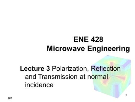 RS ENE 428 Microwave Engineering Lecture 3 Polarization, Reflection and Transmission at normal incidence 1.