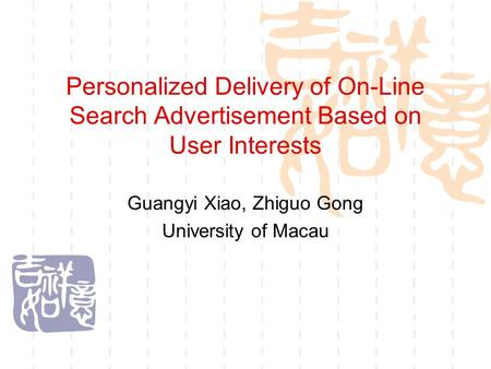 Personalized Delivery of On-Line Search Advertisement Based on User Interests Guangyi Xiao, Zhiguo Gong University of Macau.