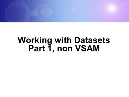 Working with Datasets Part 1, non VSAM Topic Objectives Be able to: Explain what a data set is Describe data set naming conventions and record <strong>formats</strong>.