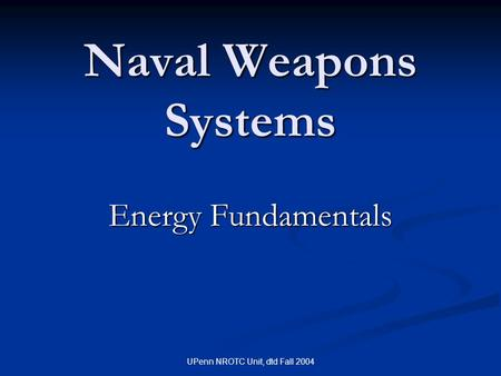 UPenn NROTC Unit, dtd Fall 2004 Naval Weapons Systems Energy Fundamentals.
