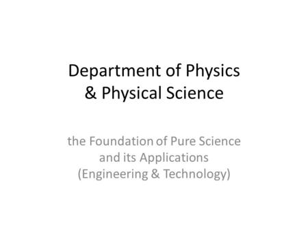 Department of Physics & Physical Science the Foundation of Pure Science and its Applications (Engineering & Technology)