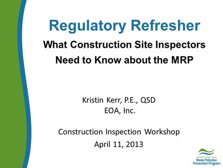 Regulatory Refresher What Construction Site Inspectors Need to Know about the MRP Kristin Kerr, P.E., QSD EOA, Inc. Construction Inspection Workshop April.