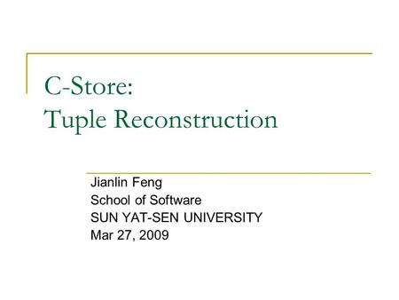C-Store: Tuple Reconstruction Jianlin Feng School of Software SUN YAT-SEN UNIVERSITY Mar 27, 2009.
