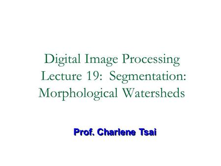 Digital Image Processing Lecture 19: Segmentation: Morphological Watersheds Prof. Charlene Tsai.