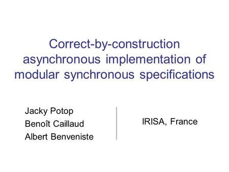 Correct-by-construction asynchronous implementation of modular synchronous specifications Jacky Potop Benoît Caillaud Albert Benveniste IRISA, France.