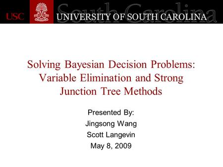 Solving Bayesian Decision Problems: Variable Elimination and Strong Junction Tree Methods Presented By: Jingsong Wang Scott Langevin May 8, 2009.