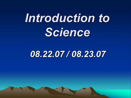 Introduction to Science 08.22.07 / 08.23.07. Branches of Science  There are three main branches of science: a. Physical science (physics, chemistry,