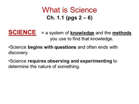 What is Science Ch. 1.1 (pgs 2 – 6) SCIENCE = a system of knowledge and the methods you use to find that knowledge. questionsScience begins with questions.