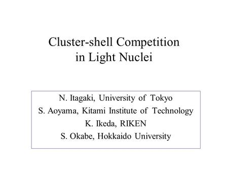 Cluster-shell Competition in Light Nuclei N. Itagaki, University of Tokyo S. Aoyama, Kitami Institute of Technology K. Ikeda, RIKEN S. Okabe, Hokkaido.