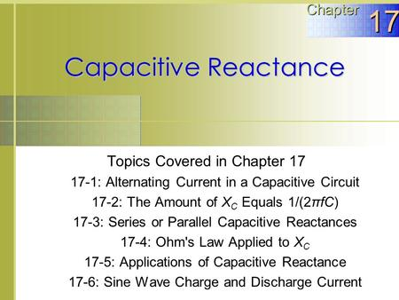 Capacitive Reactance Topics Covered in Chapter 17 17-1: Alternating Current in a Capacitive Circuit 17-2: The Amount of X C Equals 1/(2πfC) 17-3: Series.